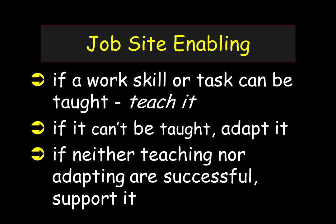 Job Site Enabling  if a work skill or task can be taught - teach it  if it can't be taught, adapt it  if neither teaching nor adapting are successful, support it