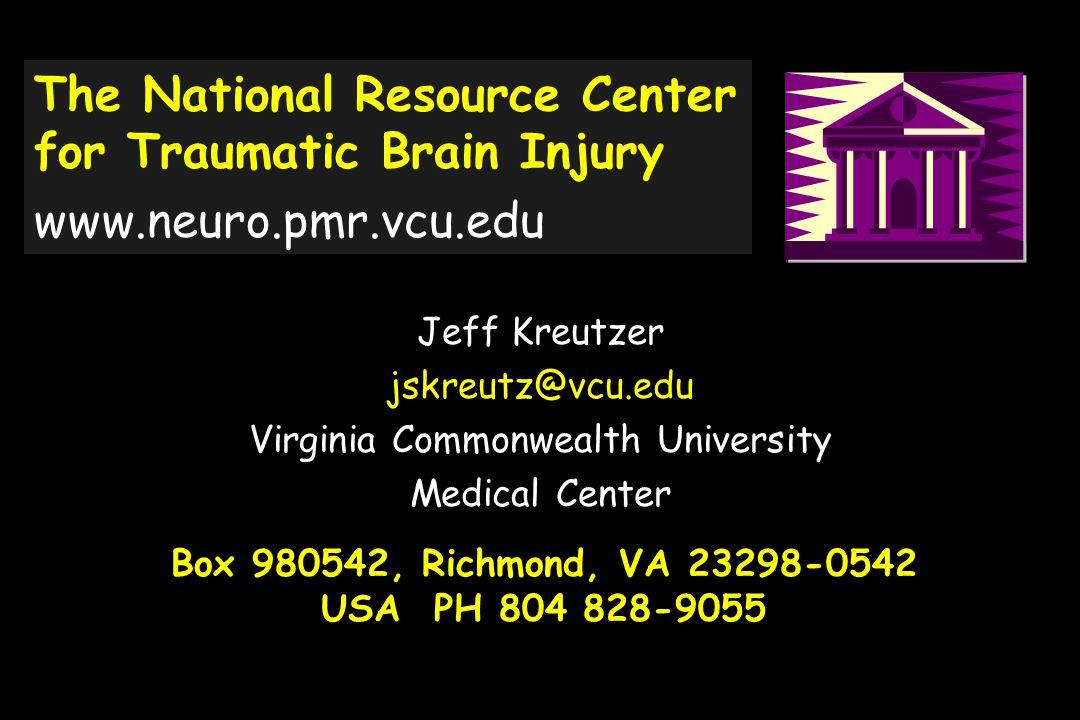 Box 980542, Richmond, VA 23298-0542 USA PH 804 828-9055 Jeff Kreutzer jskreutz@vcu.edu Virginia Commonwealth University Medical Center The National Resource Center for Traumatic Brain Injury www.neuro.pmr.vcu.edu