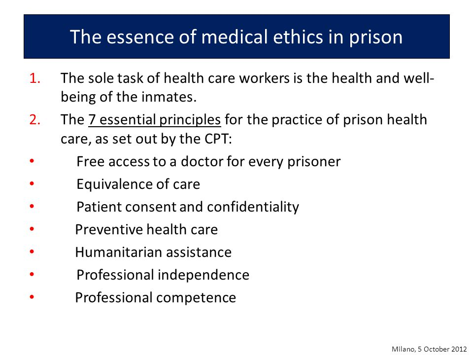 The essence of medical ethics in prison 1.The sole task of health care workers is the health and well- being of the inmates. 2.The 7 essential princip
