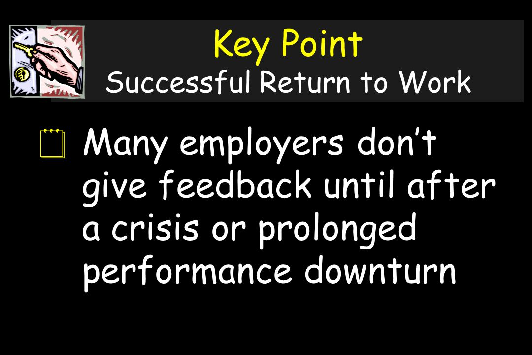 Key Point Successful Return to Work  Many employers don't give feedback until after a crisis or prolonged performance downturn