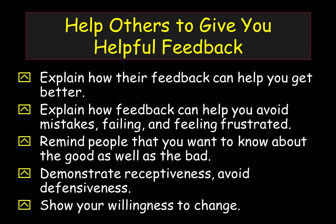 Help Others to Give You Helpful Feedback  Explain how their feedback can help you get better.