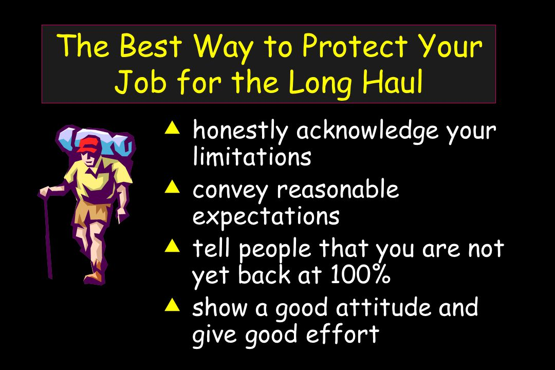 The Best Way to Protect Your Job for the Long Haul  honestly acknowledge your limitations  convey reasonable expectations  tell people that you are not yet back at 100%  show a good attitude and give good effort