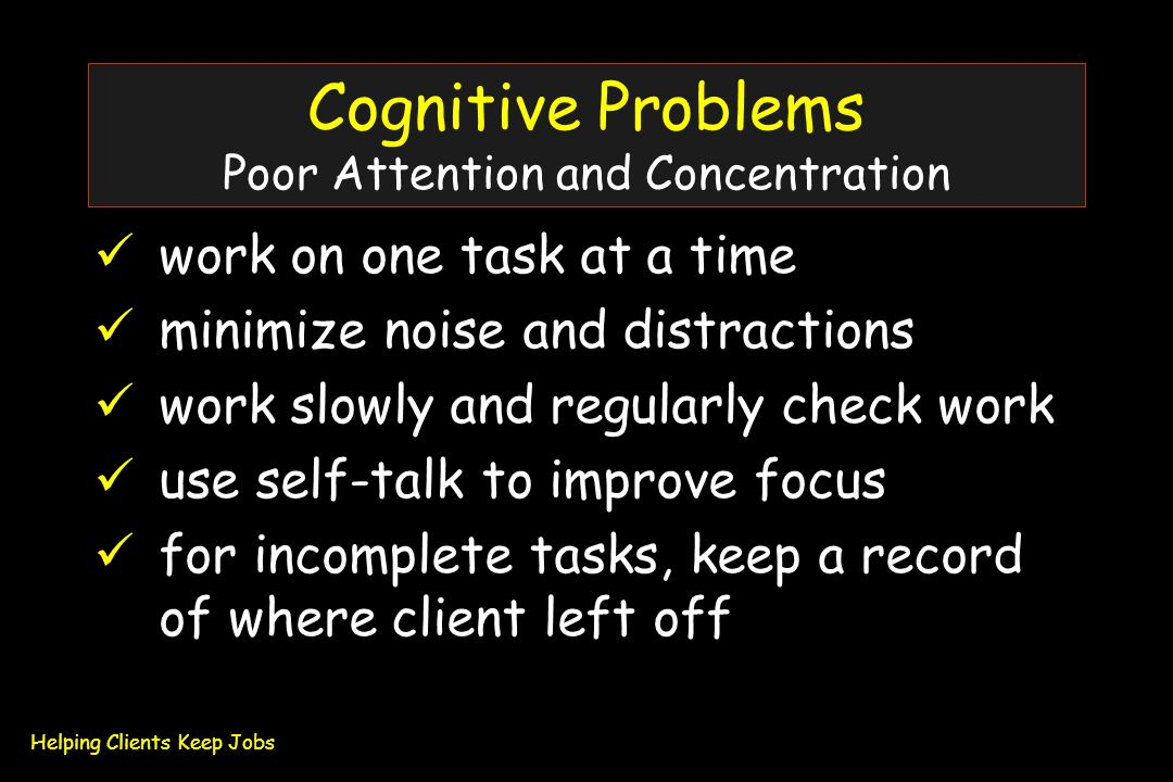 Cognitive Problems Poor Attention and Concentration work on one task at a time minimize noise and distractions work slowly and regularly check work use self-talk to improve focus for incomplete tasks, keep a record of where client left off Helping Clients Keep Jobs