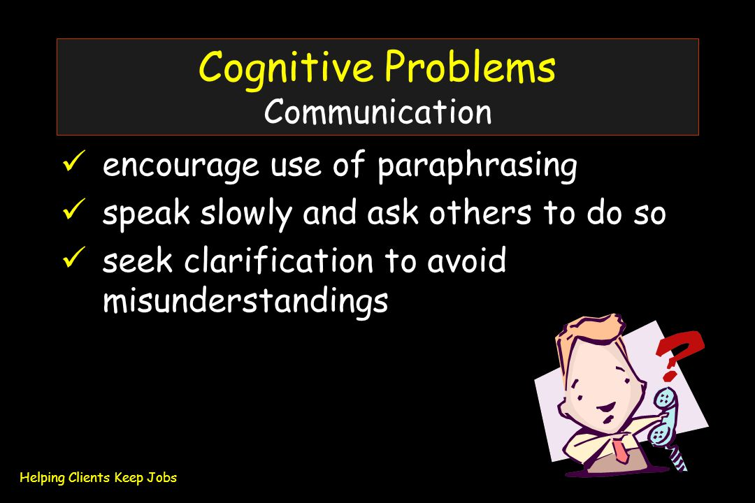 Cognitive Problems Communication encourage use of paraphrasing speak slowly and ask others to do so seek clarification to avoid misunderstandings Helping Clients Keep Jobs