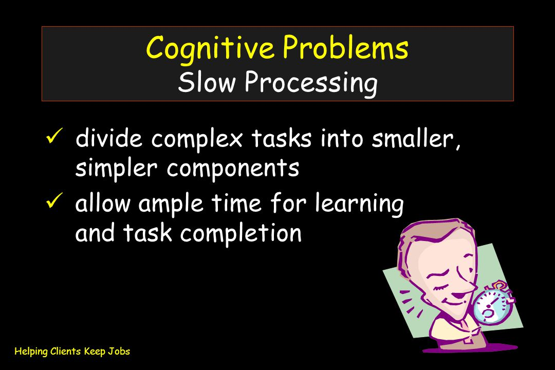 Cognitive Problems Slow Processing divide complex tasks into smaller, simpler components allow ample time for learning and task completion Helping Clients Keep Jobs