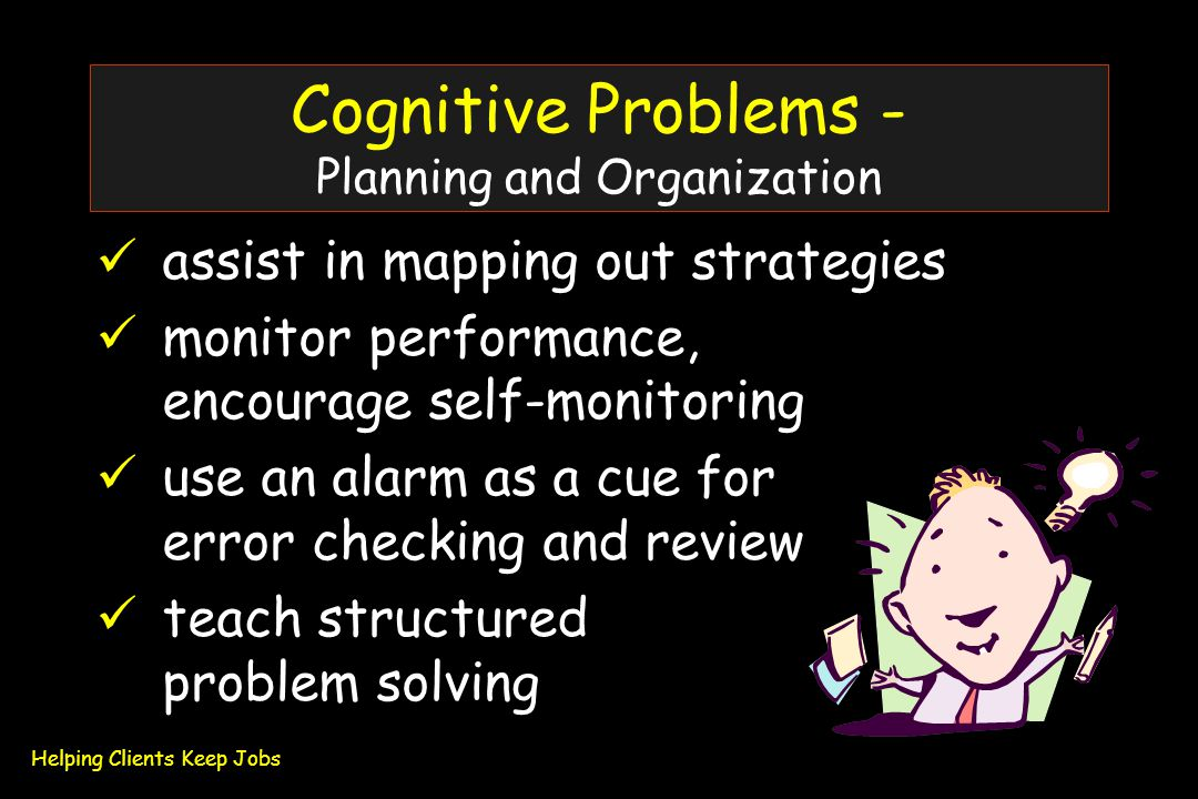 Cognitive Problems - Planning and Organization assist in mapping out strategies monitor performance, encourage self-monitoring use an alarm as a cue for error checking and review teach structured problem solving Helping Clients Keep Jobs