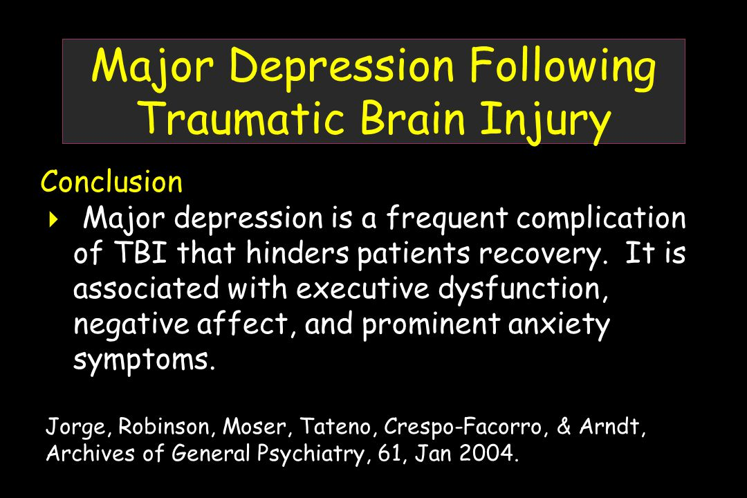 Major Depression Following Traumatic Brain Injury Conclusion  Major depression is a frequent complication of TBI that hinders patients recovery.
