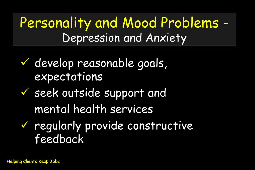 Personality and Mood Problems - Depression and Anxiety develop reasonable goals, expectations seek outside support and mental health services regularly provide constructive feedback Helping Clients Keep Jobs