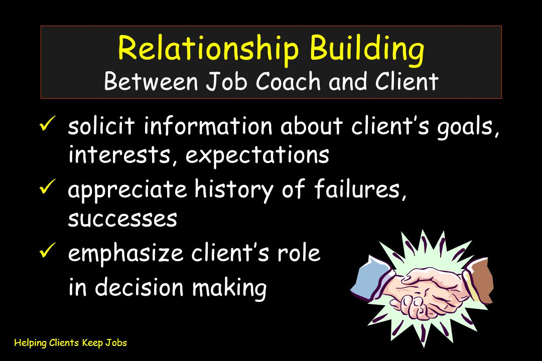 Relationship Building Between Job Coach and Client solicit information about client's goals, interests, expectations appreciate history of failures, successes emphasize client's role in decision making Helping Clients Keep Jobs