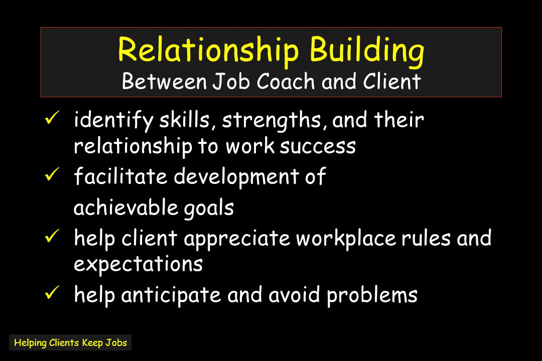 Relationship Building Between Job Coach and Client identify skills, strengths, and their relationship to work success facilitate development of achievable goals help client appreciate workplace rules and expectations help anticipate and avoid problems Helping Clients Keep Jobs