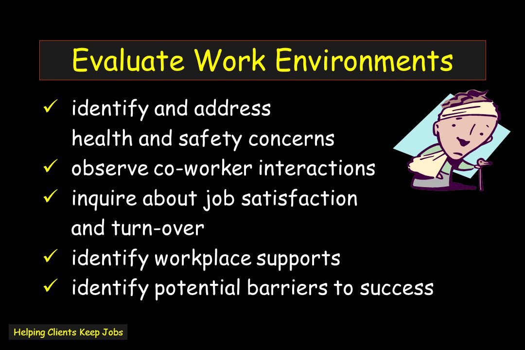 Evaluate Work Environments identify and address health and safety concerns observe co-worker interactions inquire about job satisfaction and turn-over identify workplace supports identify potential barriers to success Helping Clients Keep Jobs