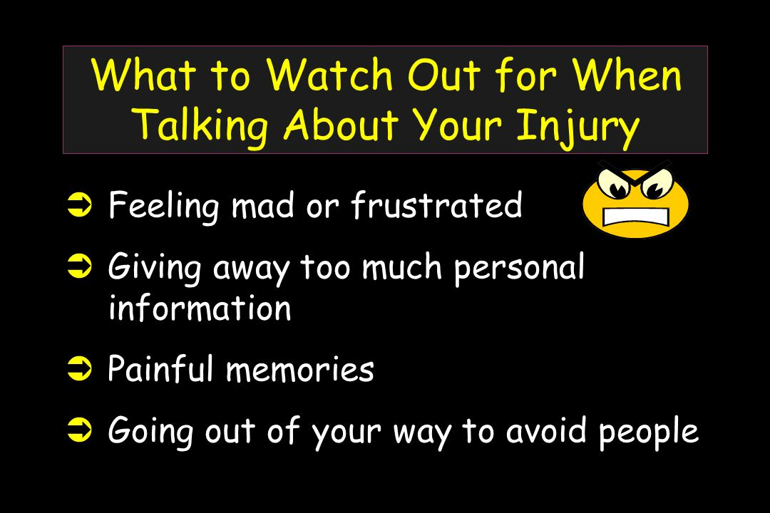 What to Watch Out for When Talking About Your Injury  Feeling mad or frustrated  Giving away too much personal information  Painful memories  Going out of your way to avoid people