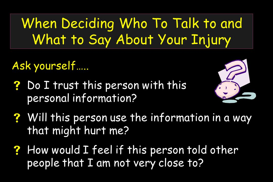 When Deciding Who To Talk to and What to Say About Your Injury Ask yourself…..
