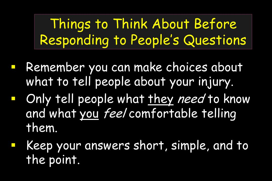 Things to Think About Before Responding to People's Questions  Remember you can make choices about what to tell people about your injury.