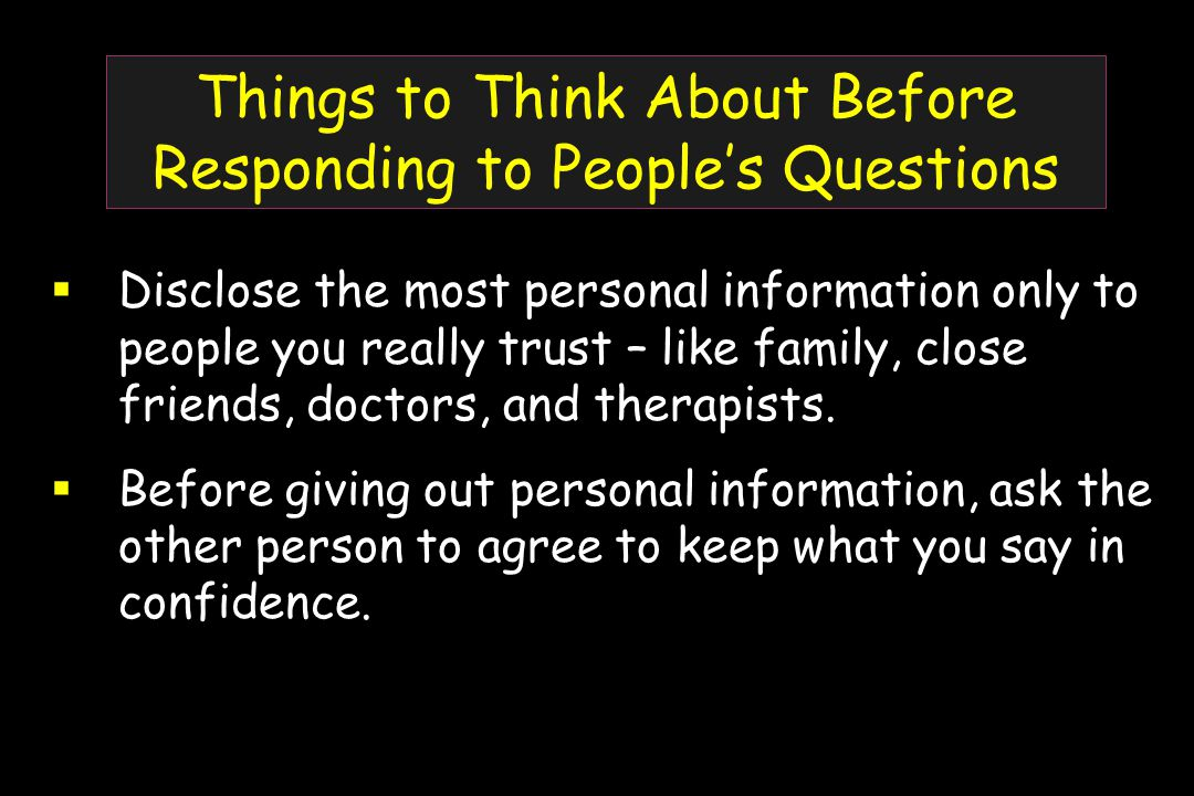 Things to Think About Before Responding to People's Questions  Disclose the most personal information only to people you really trust – like family, close friends, doctors, and therapists.