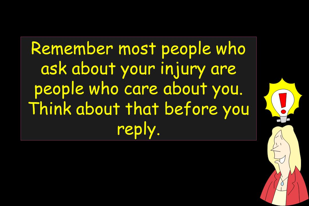 Remember most people who ask about your injury are people who care about you.