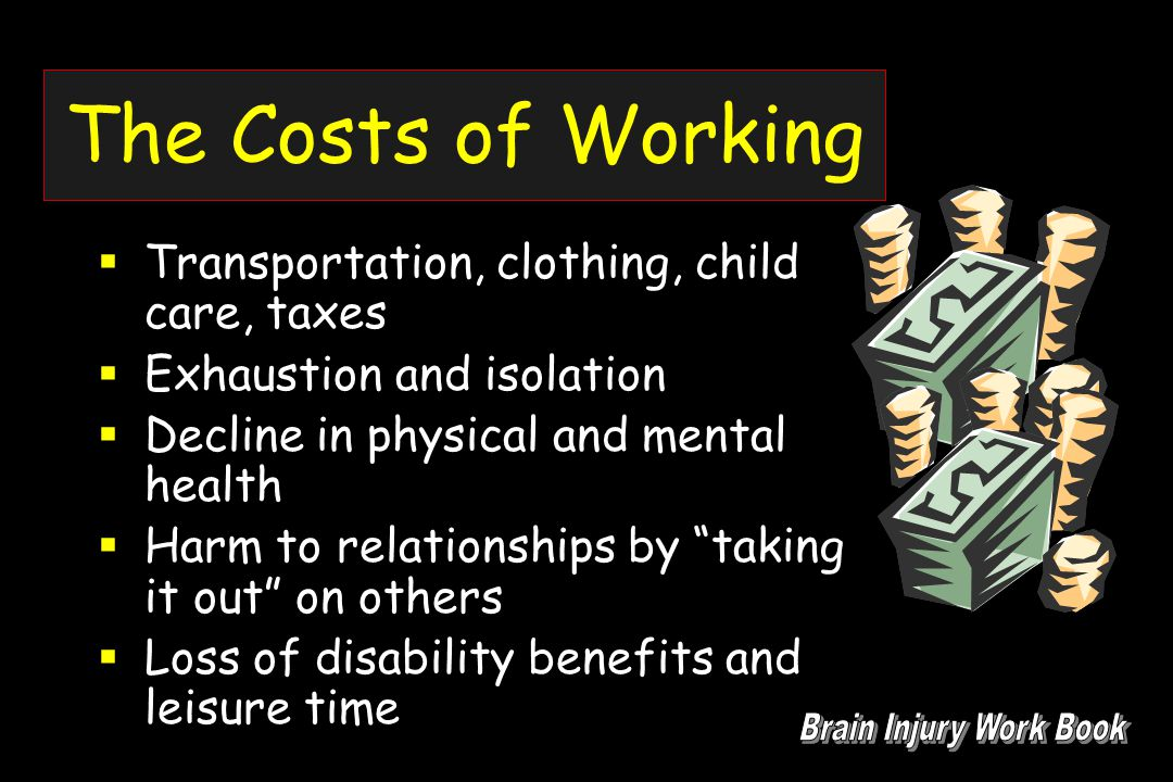 The Costs of Working  Transportation, clothing, child care, taxes  Exhaustion and isolation  Decline in physical and mental health  Harm to relationships by taking it out on others  Loss of disability benefits and leisure time