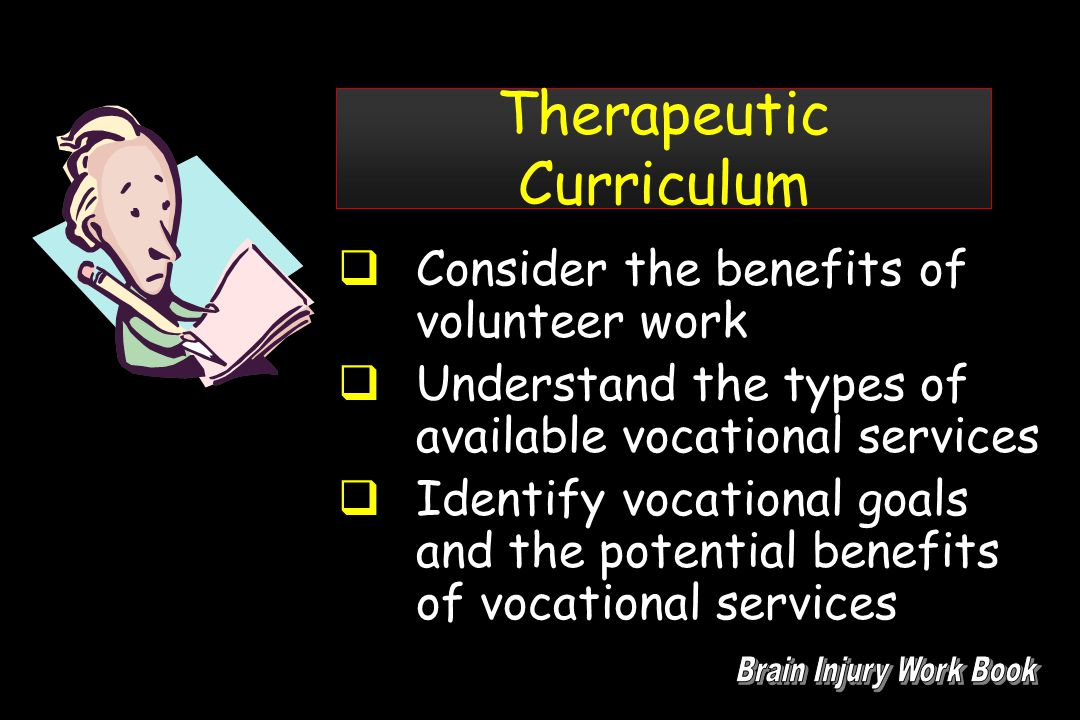 Therapeutic Curriculum  Consider the benefits of volunteer work  Understand the types of available vocational services  Identify vocational goals and the potential benefits of vocational services