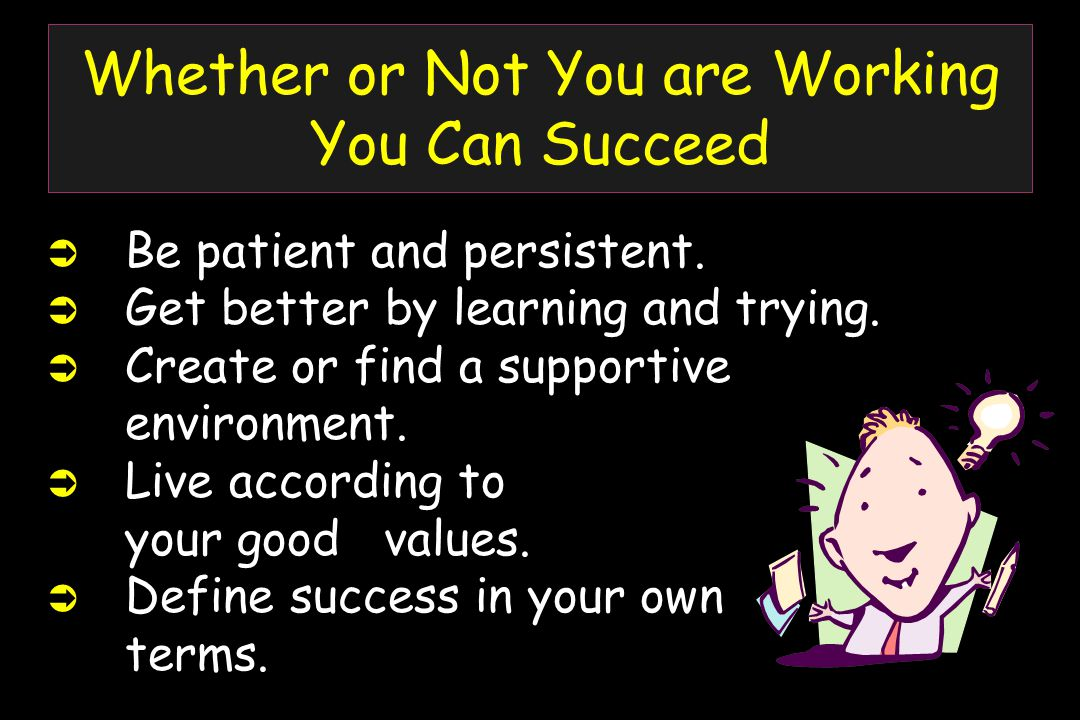 Whether or Not You are Working You Can Succeed  Be patient and persistent.