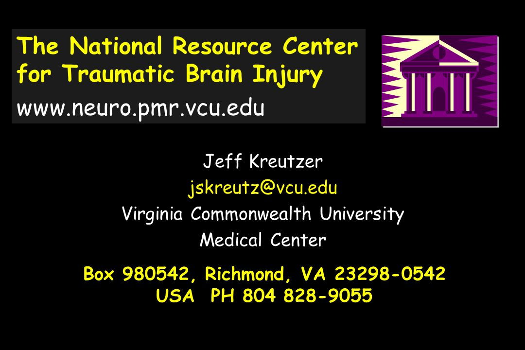 Box 980542, Richmond, VA 23298-0542 USA PH 804 828-9055 Jeff Kreutzer jskreutz@vcu.edu Virginia Commonwealth University Medical Center The National Resource Center for Traumatic Brain Injury www.neuro.pmr.vcu.edu
