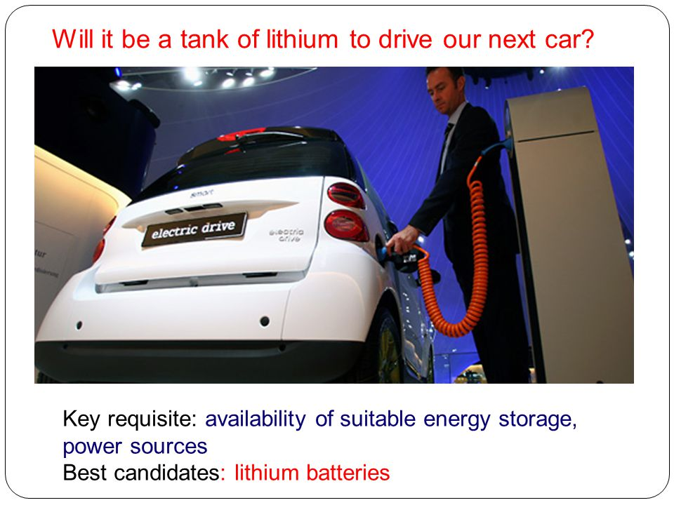 Will it be a tank of lithium to drive our next car? Key requisite: availability of suitable energy storage, power sources Best candidates: lithium bat