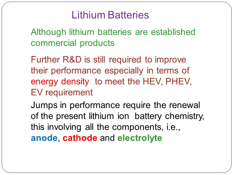 Further R&D is still required to improve their performance especially in terms of energy density to meet the HEV, PHEV, EV requirement Although lithiu
