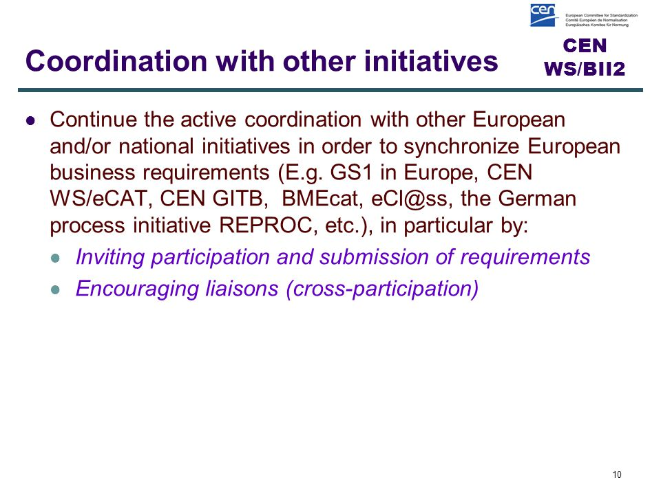 CEN WS/BII2 Coordination with other initiatives Continue the active coordination with other European and/or national initiatives in order to synchronize European business requirements (E.g.