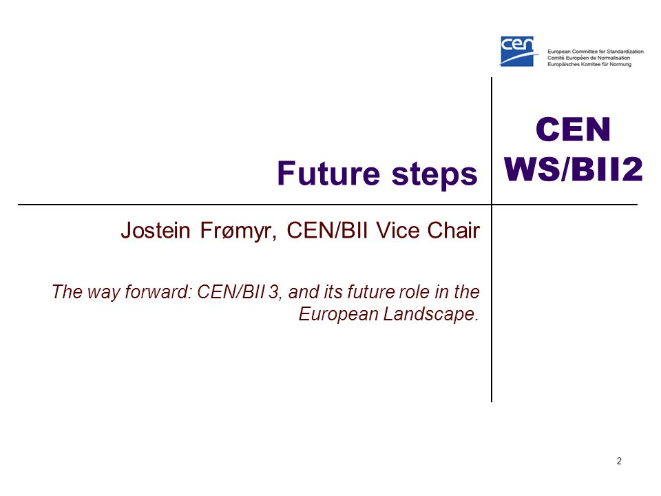 CEN WS/BII2 Future steps Jostein Frømyr, CEN/BII Vice Chair The way forward: CEN/BII 3, and its future role in the European Landscape.