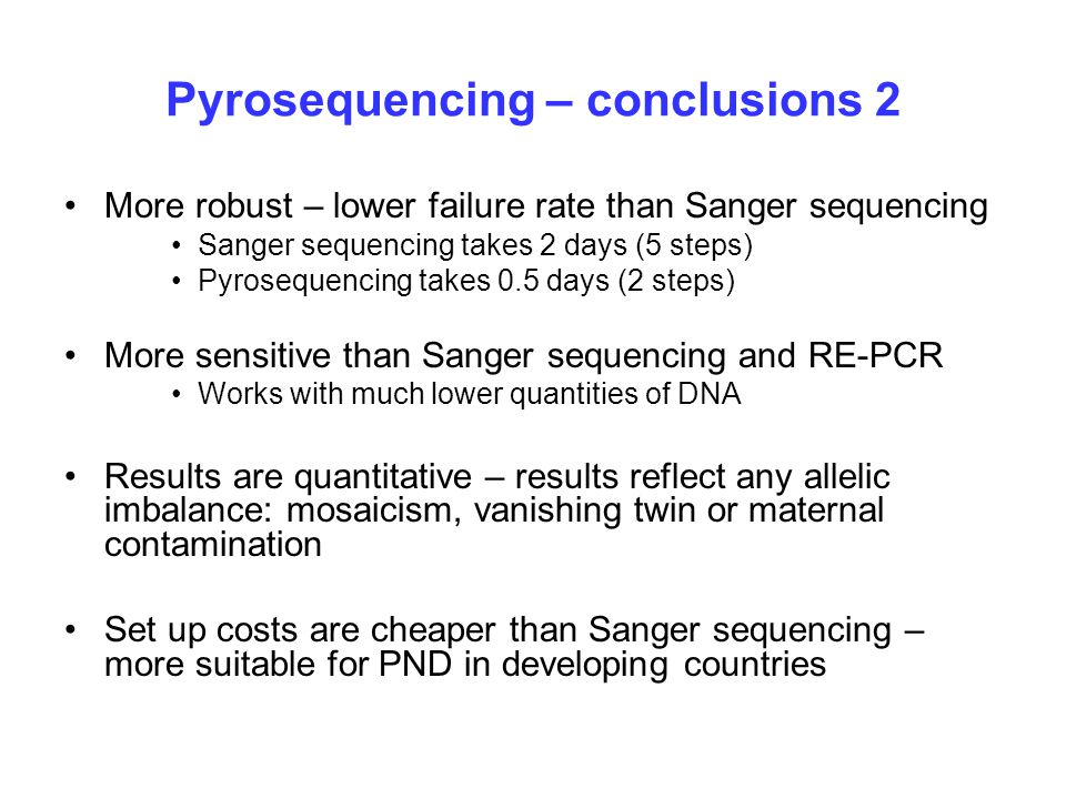 Pyrosequencing – conclusions 2 More robust – lower failure rate than Sanger sequencing Sanger sequencing takes 2 days (5 steps) Pyrosequencing takes 0.5 days (2 steps) More sensitive than Sanger sequencing and RE-PCR Works with much lower quantities of DNA Results are quantitative – results reflect any allelic imbalance: mosaicism, vanishing twin or maternal contamination Set up costs are cheaper than Sanger sequencing – more suitable for PND in developing countries