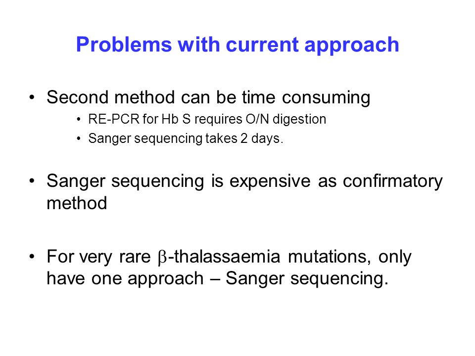 Problems with current approach Second method can be time consuming RE-PCR for Hb S requires O/N digestion Sanger sequencing takes 2 days.