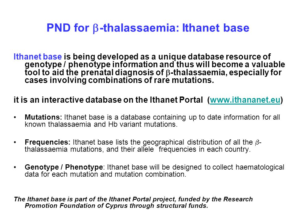 PND for  -thalassaemia: Ithanet base Ithanet base is being developed as a unique database resource of genotype / phenotype information and thus will become a valuable tool to aid the prenatal diagnosis of  -thalassaemia, especially for cases involving combinations of rare mutations.