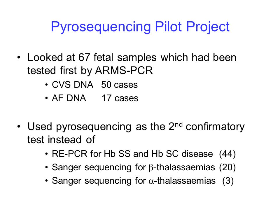 Pyrosequencing Pilot Project Looked at 67 fetal samples which had been tested first by ARMS-PCR CVS DNA 50 cases AF DNA 17 cases Used pyrosequencing as the 2 nd confirmatory test instead of RE-PCR for Hb SS and Hb SC disease (44) Sanger sequencing for  -thalassaemias (20) Sanger sequencing for  -thalassaemias (3)