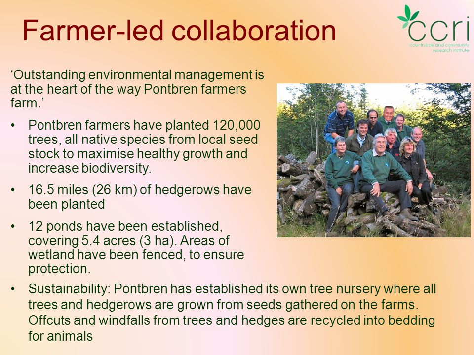 Farmer-led collaboration 'Outstanding environmental management is at the heart of the way Pontbren farmers farm.' Pontbren farmers have planted 120,000 trees, all native species from local seed stock to maximise healthy growth and increase biodiversity.