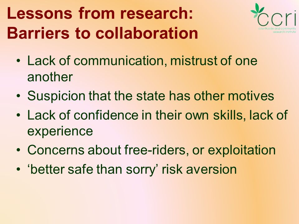 Lessons from research: Barriers to collaboration Lack of communication, mistrust of one another Suspicion that the state has other motives Lack of confidence in their own skills, lack of experience Concerns about free-riders, or exploitation 'better safe than sorry' risk aversion