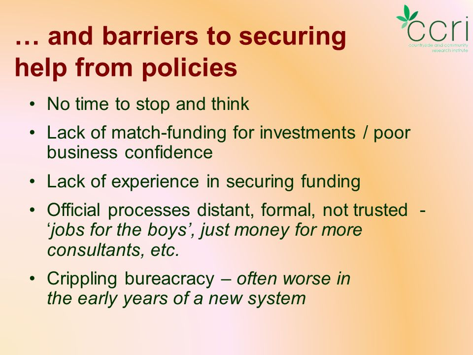 … and barriers to securing help from policies No time to stop and think Lack of match-funding for investments / poor business confidence Lack of experience in securing funding Official processes distant, formal, not trusted - 'jobs for the boys', just money for more consultants, etc.