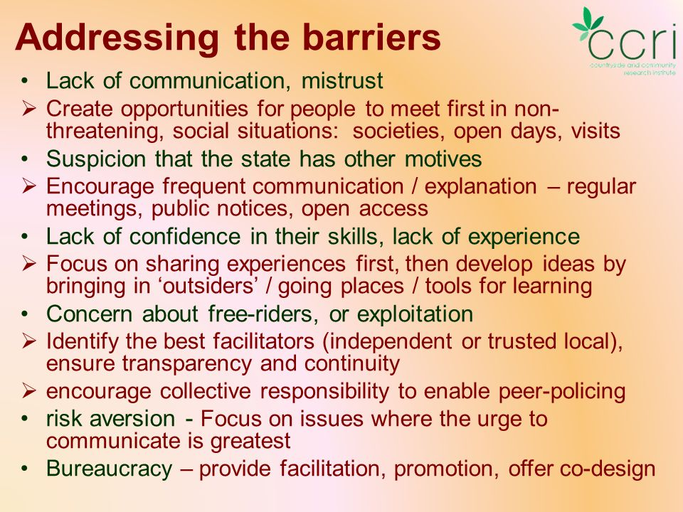 Addressing the barriers Lack of communication, mistrust  Create opportunities for people to meet first in non- threatening, social situations: societies, open days, visits Suspicion that the state has other motives  Encourage frequent communication / explanation – regular meetings, public notices, open access Lack of confidence in their skills, lack of experience  Focus on sharing experiences first, then develop ideas by bringing in 'outsiders' / going places / tools for learning Concern about free-riders, or exploitation  Identify the best facilitators (independent or trusted local), ensure transparency and continuity  encourage collective responsibility to enable peer-policing risk aversion - Focus on issues where the urge to communicate is greatest Bureaucracy – provide facilitation, promotion, offer co-design