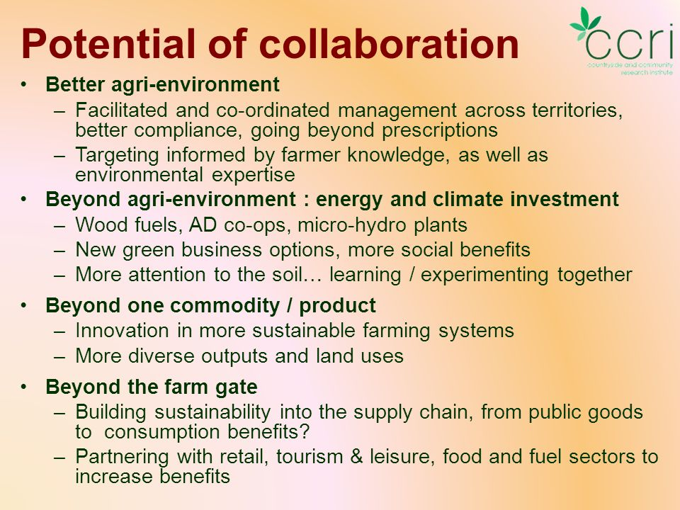 Potential of collaboration Better agri-environment –Facilitated and co-ordinated management across territories, better compliance, going beyond prescriptions –Targeting informed by farmer knowledge, as well as environmental expertise Beyond agri-environment : energy and climate investment –Wood fuels, AD co-ops, micro-hydro plants –New green business options, more social benefits –More attention to the soil… learning / experimenting together Beyond one commodity / product –Innovation in more sustainable farming systems –More diverse outputs and land uses Beyond the farm gate –Building sustainability into the supply chain, from public goods to consumption benefits.
