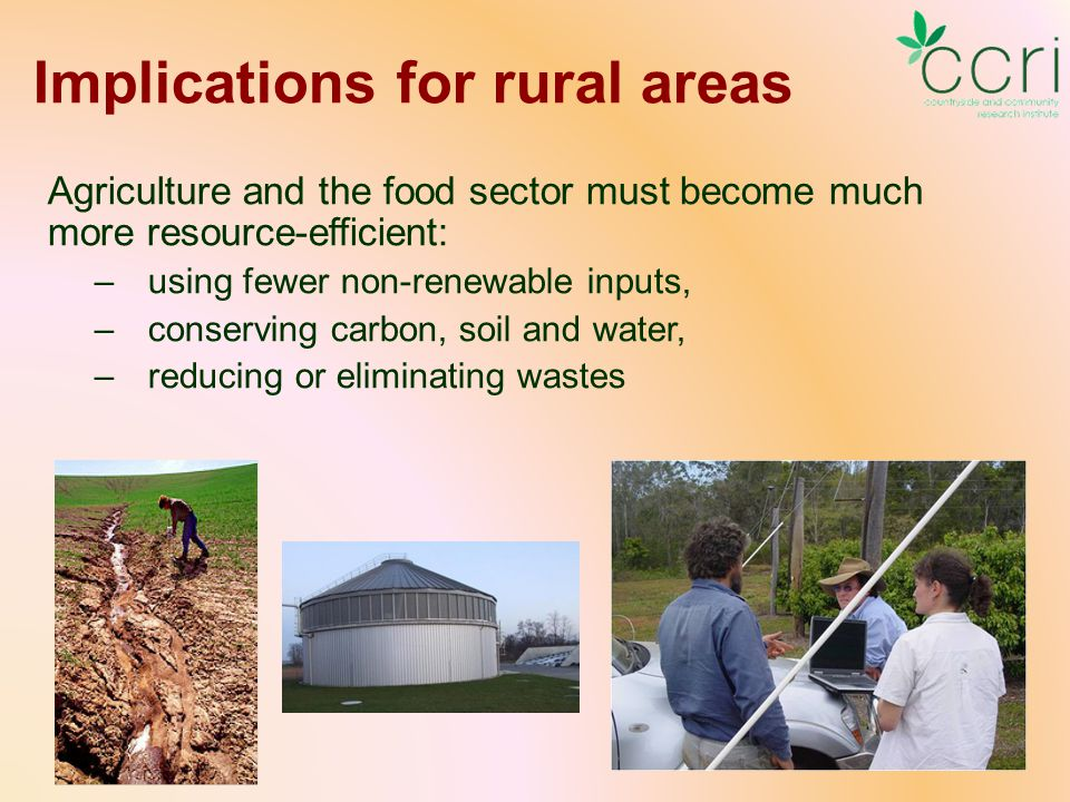 Implications for rural areas Agriculture and the food sector must become much more resource-efficient: –using fewer non-renewable inputs, –conserving carbon, soil and water, –reducing or eliminating wastes