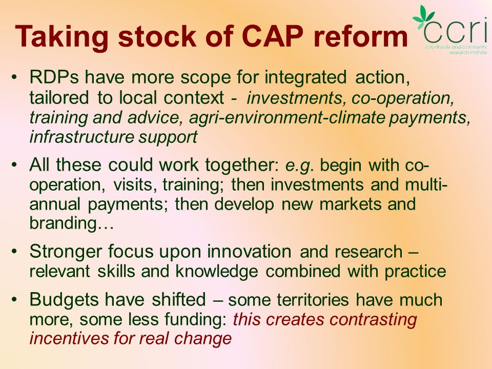 Taking stock of CAP reform RDPs have more scope for integrated action, tailored to local context - investments, co-operation, training and advice, agri-environment-climate payments, infrastructure support All these could work together : e.g.