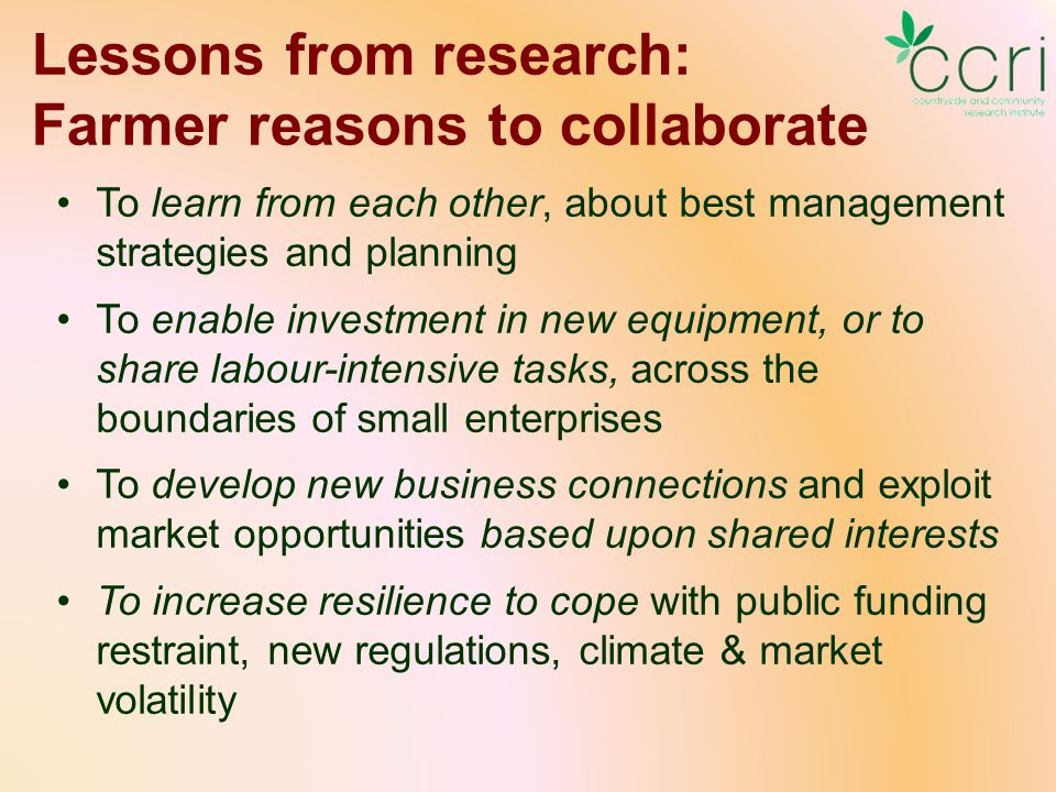 Lessons from research: Farmer reasons to collaborate To learn from each other, about best management strategies and planning To enable investment in new equipment, or to share labour-intensive tasks, across the boundaries of small enterprises To develop new business connections and exploit market opportunities based upon shared interests To increase resilience to cope with public funding restraint, new regulations, climate & market volatility