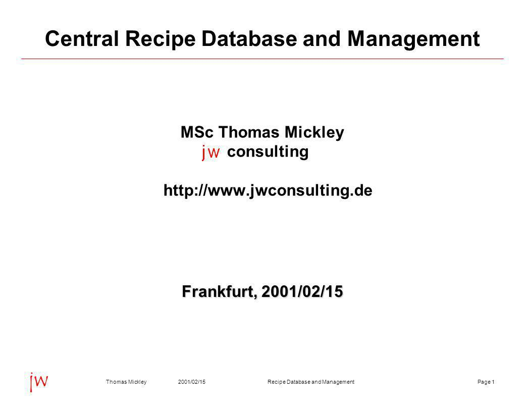 Page 12001/02/15Thomas MickleyRecipe Database and Management jw Central Recipe Database and Management MSc Thomas Mickley consulting http://www.jwconsulting.de Frankfurt, 2001/02/15