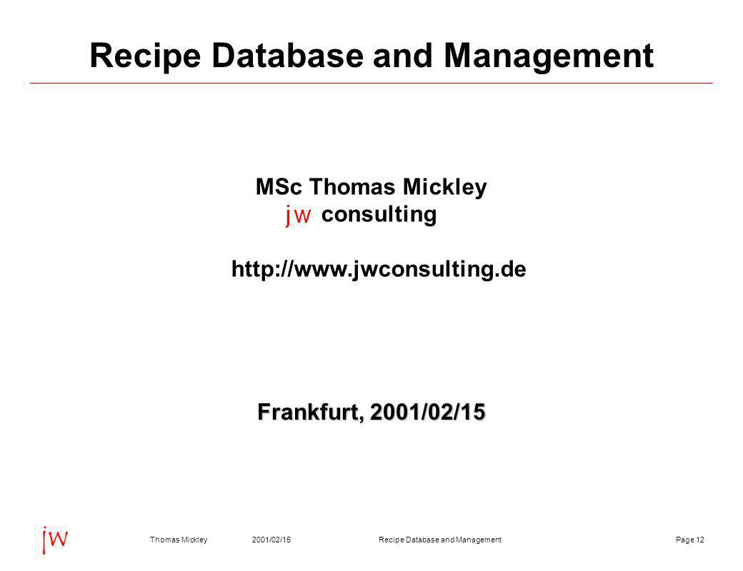Page 122001/02/15Thomas MickleyRecipe Database and Management jw Recipe Database and Management MSc Thomas Mickley consulting http://www.jwconsulting.de Frankfurt, 2001/02/15