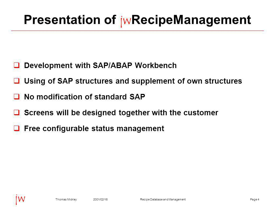 Page 42001/02/15Thomas MickleyRecipe Database and Management jw Presentation of jwRecipeManagement  Development with SAP/ABAP Workbench  Using of SAP structures and supplement of own structures  No modification of standard SAP  Screens will be designed together with the customer  Free configurable status management