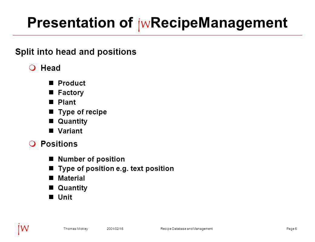 Page 52001/02/15Thomas MickleyRecipe Database and Management jw Presentation of jwRecipeManagement Split into head and positions  Head Product Factory Plant Type of recipe Quantity Variant  Positions Number of position Type of position e.g.