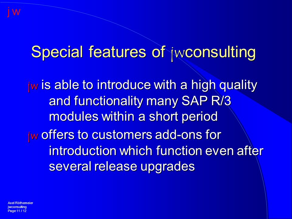 Special features of jwconsulting jw is able to introduce with a high quality and functionality many SAP R/3 modules within a short period jw offers to customers add-ons for introduction which function even after several release upgrades Axel Röthemeier jwconsulting Page 11 / 12