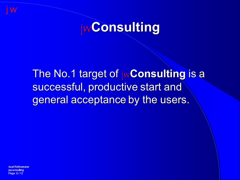 jw Consulting Axel Röthemeier jwconsulting Page 5 / 12 The No.1 target of jw Consulting is a successful, productive start and general acceptance by the users.