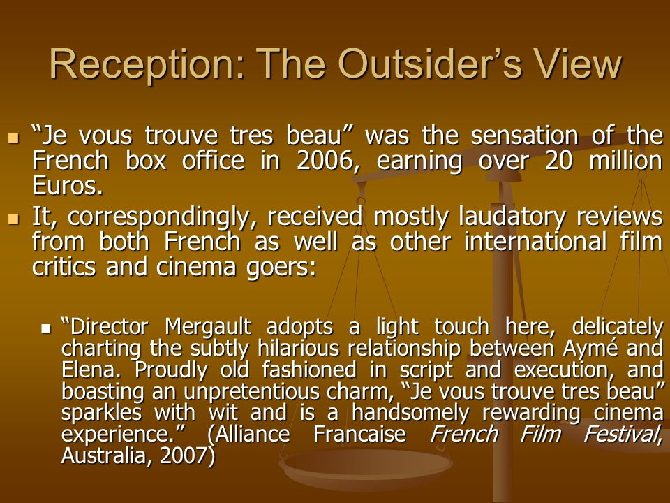 Reception: The Outsider's View Je vous trouve tres beau was the sensation of the French box office in 2006, earning over 20 million Euros.