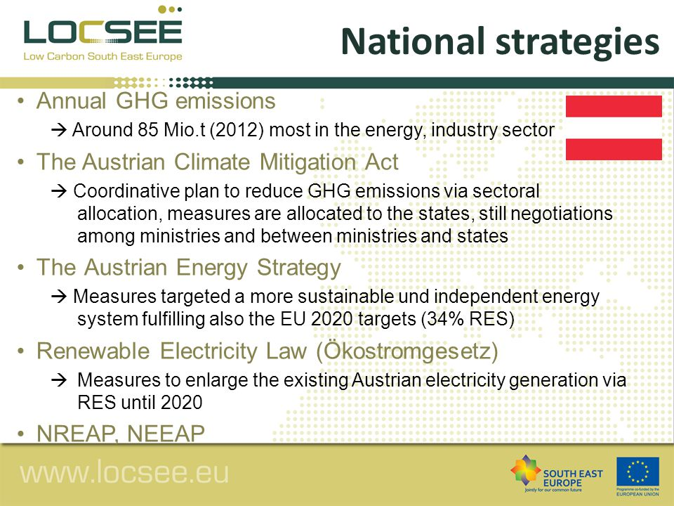 Annual GHG emissions  Around 85 Mio.t (2012) most in the energy, industry sector The Austrian Climate Mitigation Act  Coordinative plan to reduce GHG emissions via sectoral allocation, measures are allocated to the states, still negotiations among ministries and between ministries and states TheAustrian Energy Strategy  Measures targeted a more sustainable und independent energy system fulfilling also the EU 2020 targets (34% RES) Renewable Electricity Law (Ökostromgesetz)  Measures to enlarge the existing Austrian electricity generation via RES until 2020 NREAP, NEEAP National strategies