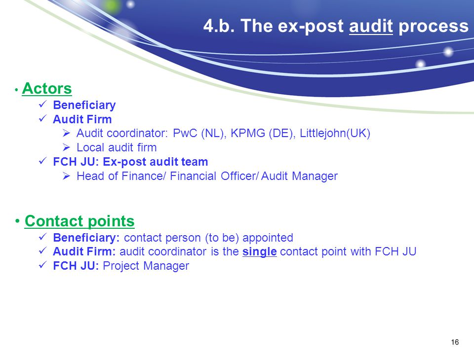 4.b. The ex-post audit process Actors Beneficiary Audit Firm  Audit coordinator: PwC (NL), KPMG (DE), Littlejohn(UK)  Local audit firm FCH JU: Ex-po