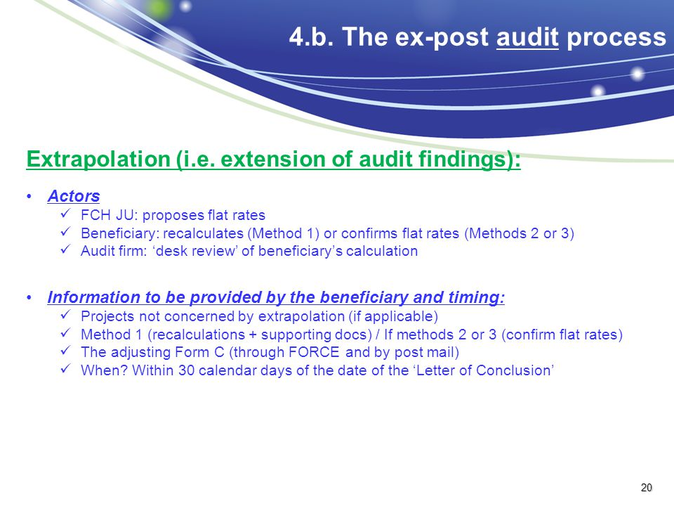 4.b. The ex-post audit process Extrapolation (i.e. extension of audit findings): Actors FCH JU: proposes flat rates Beneficiary: recalculates (Method